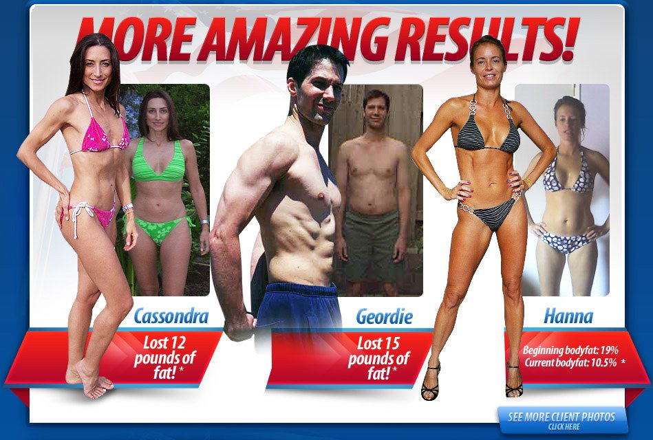 More Amazing Results, Cassondra lost 12 pounds of fat!, Geordie lost 15 pounds of fat!, Hanna Beginning badyfat: 19%, Current bodyfat: 10.5%, SEE MORE CLIENT PHOTOS, CLICK HERE