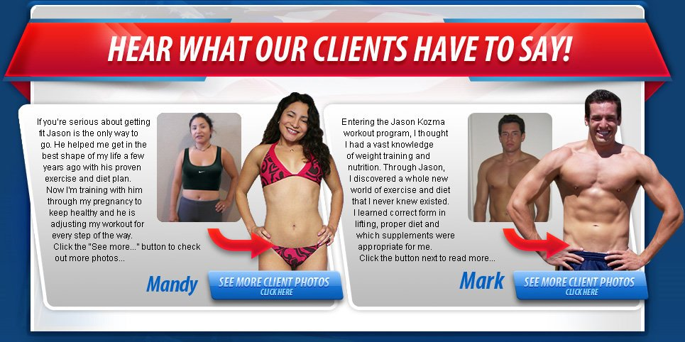 Hear What Out Clients Have To Say! If you're serious about getting fit Jason is the only way to go/ He helped me get in the best shapte of my life a few years ago with his proven exercise and diet plan. Now I'm training with him through me pregnancy to keep healthy and he is adjusting me workout foreverystep of the way. - Mandy - Entering the Jason Kozma workout program, I thought I had a vast knowledge of weight training and nutrition. Through Jason, I discovered a whole new world of exercise and diet that I never knew existed/ I learned correct form in lifting, proper diet and which supplements were appropriate for me. - Mark