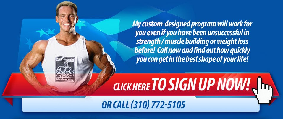 My custom-designed program will work for you even if you have been unsuccessful in strength/muscle building or weight loss before! Call now and find out how quickly you can get in the best shape of your life! Click Here to sign up now! OR CALL (310)772-5105