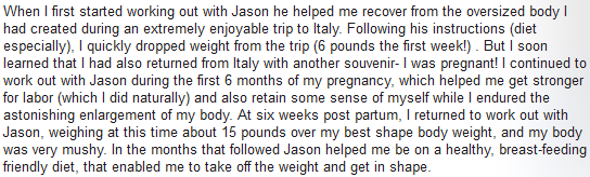 When I first started working out with Jason, he helped me recover from the oversized body I had created during an extremely enjoyable trip to Italy.  Following his instruction (diet especially). I quickly dropped weight from the trip(6 pounds the first week). Bit I soon learned that I had also returned from Italy with another souvenir- I was pregnant! I countinued to work out with jason during the firt 6 months of my pregnancy, which helped me get stronger for labor (which I did naturally) and also retain some sense of myself while I endured the astonishing enlargement of my body. At six weeks post partum, I returned to work out with Jason, weighing at the time about 15 pounds over my best shape body weight, and my body was very mushy. In the months that followed Jason helped me be on a healthy, breast-feeding friendly diet, that enabled me to take off the weight and get in shape.